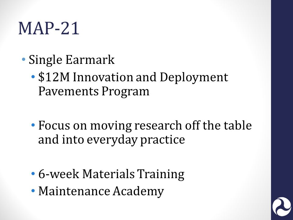 MAP-21 Single Earmark $12M Innovation and Deployment Pavements Program Focus on moving research off the table and into everyday practice 6-week Materials Training Maintenance Academy