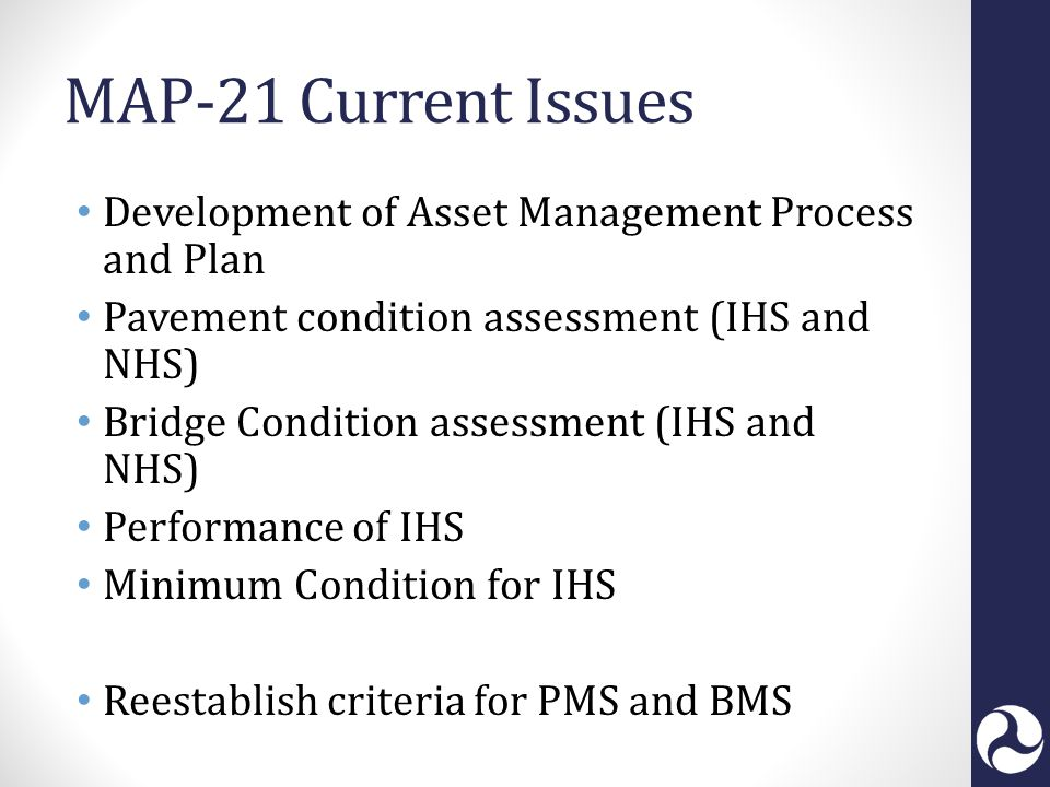MAP-21 Current Issues Development of Asset Management Process and Plan Pavement condition assessment (IHS and NHS) Bridge Condition assessment (IHS and NHS) Performance of IHS Minimum Condition for IHS Reestablish criteria for PMS and BMS
