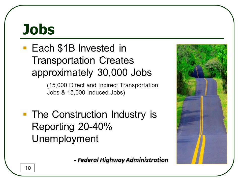 Jobs 10  Each $1B Invested in Transportation Creates approximately 30,000 Jobs (15,000 Direct and Indirect Transportation Jobs & 15,000 Induced Jobs)  The Construction Industry is Reporting 20-40% Unemployment - Federal Highway Administration - Federal Highway Administration