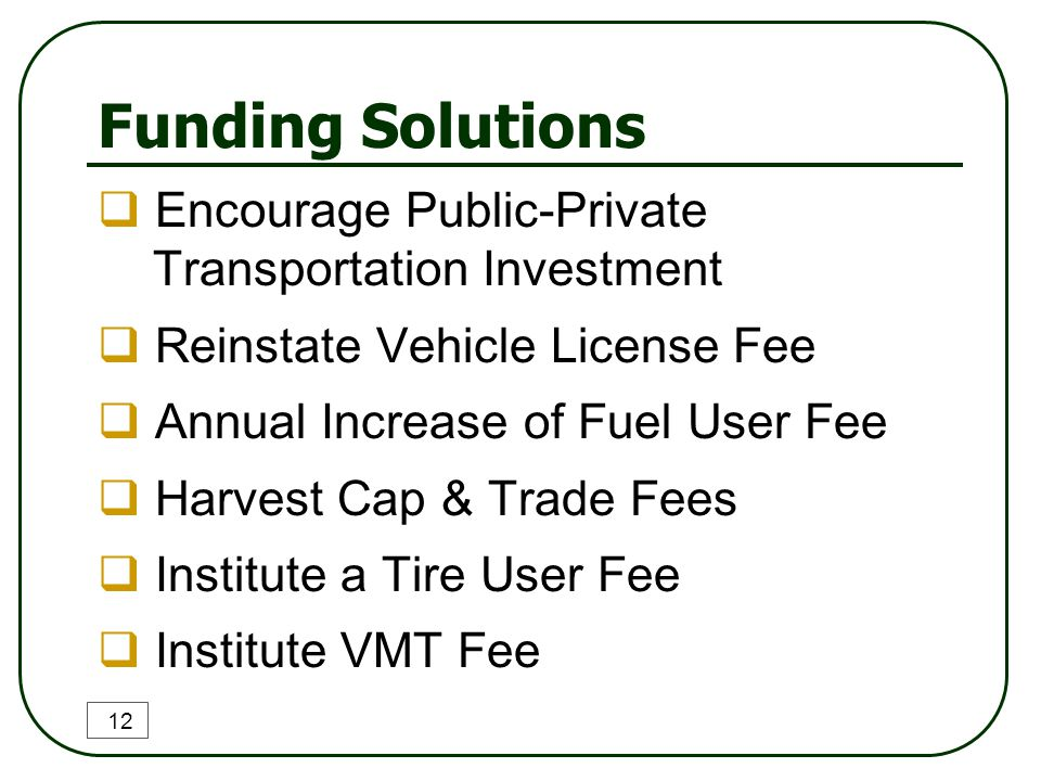 Funding Solutions  Encourage Public-Private Transportation Investment  Reinstate Vehicle License Fee  Annual Increase of Fuel User Fee  Harvest Cap & Trade Fees  Institute a Tire User Fee  Institute VMT Fee 12