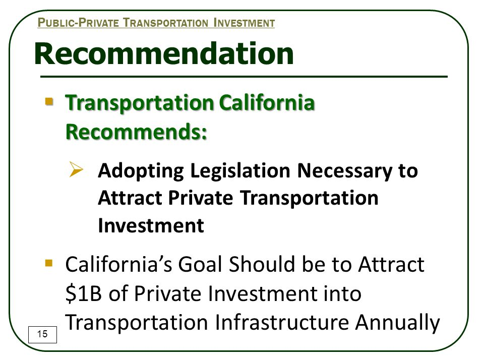  Transportation California Recommends:  Adopting Legislation Necessary to Attract Private Transportation Investment  California's Goal Should be to Attract $1B of Private Investment into Transportation Infrastructure Annually Recommendation 15 P UBLIC -P RIVATE T RANSPORTATION I NVESTMENT
