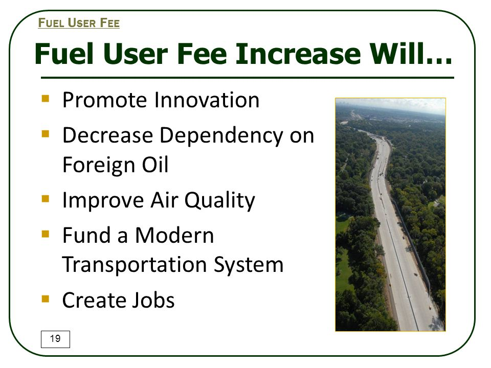 Fuel User Fee Increase Will…  Promote Innovation  Decrease Dependency on Foreign Oil  Improve Air Quality  Fund a Modern Transportation System  Create Jobs 19 F UEL U SER F EE