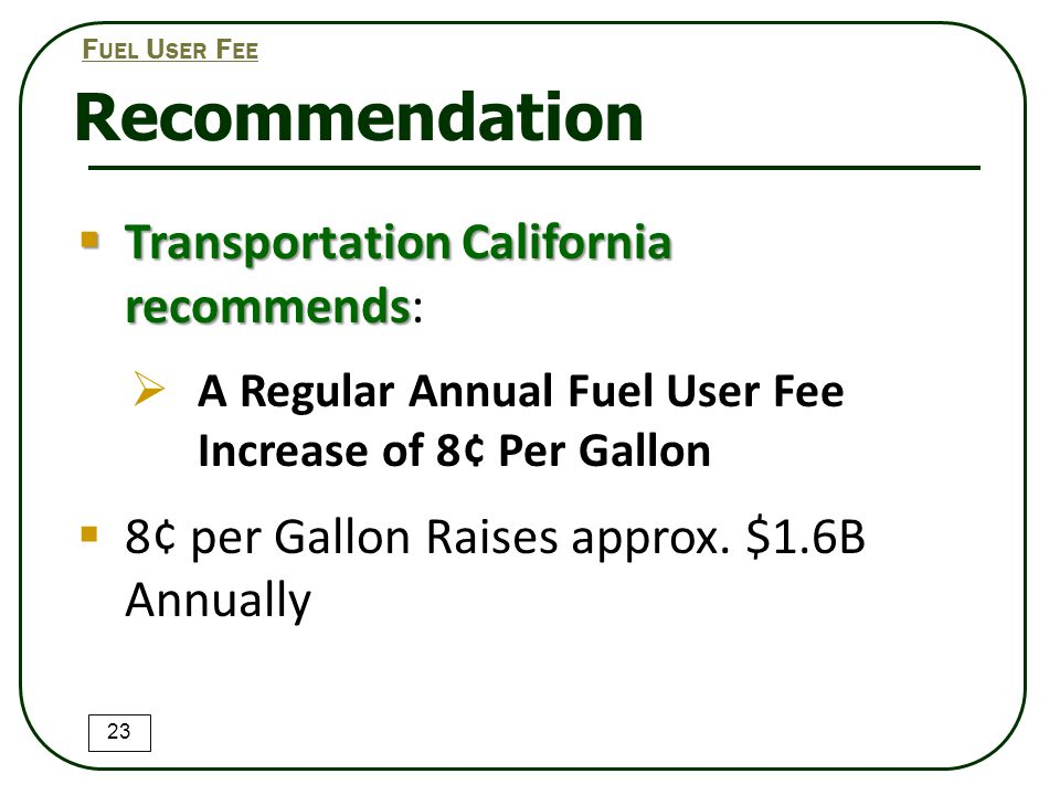 Recommendation  Transportation California recommends  Transportation California recommends:  A Regular Annual Fuel User Fee Increase of 8¢ Per Gallon  8¢ per Gallon Raises approx.