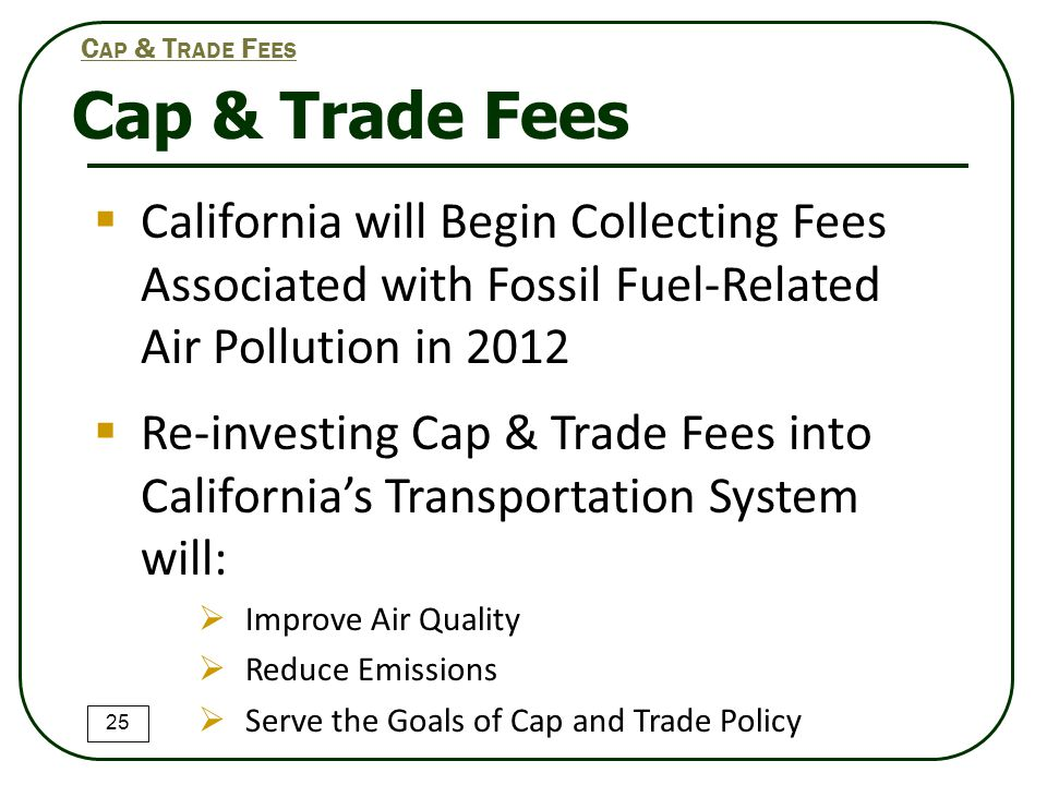 Cap & Trade Fees 25 C AP & T RADE F EES  California will Begin Collecting Fees Associated with Fossil Fuel-Related Air Pollution in 2012  Re-investing Cap & Trade Fees into California's Transportation System will:  Improve Air Quality  Reduce Emissions  Serve the Goals of Cap and Trade Policy