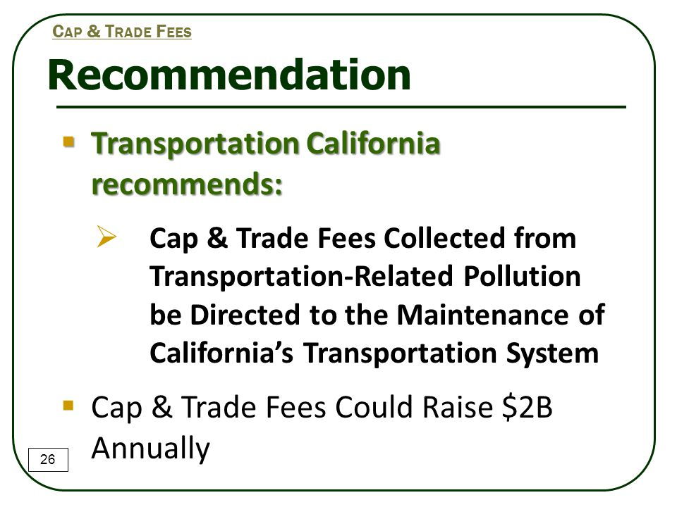 Transportation California recommends:  Cap & Trade Fees Collected from Transportation-Related Pollution be Directed to the Maintenance of Californi