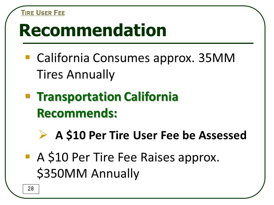 Recommendation 28 T IRE U SER F EE  California Consumes approx. 35MM Tires Annually  Transportation California Recommends:  A $10 Per Tire User Fee