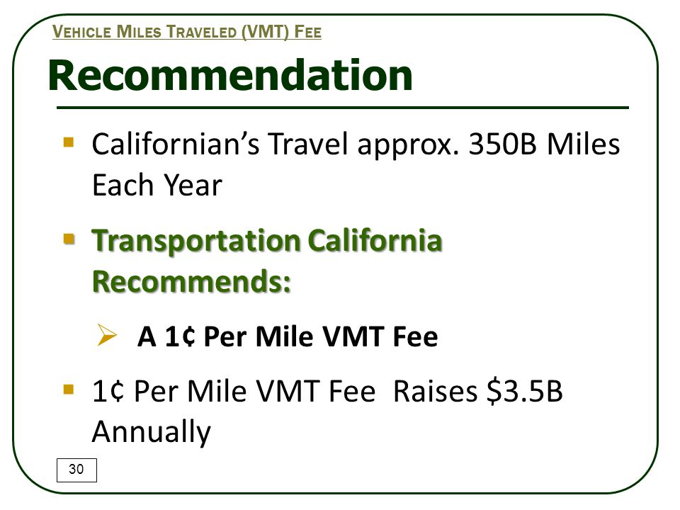 Recommendation 30 V EHICLE M ILES T RAVELED (VMT) F EE  Californian's Travel approx. 350B Miles Each Year  Transportation California Recommends:  A