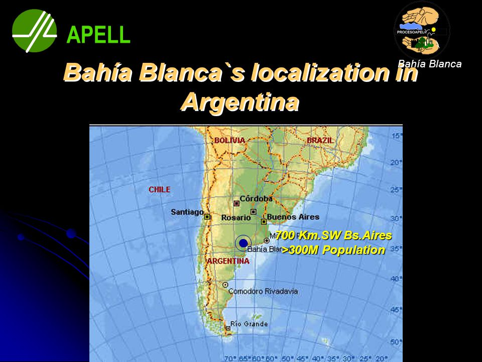 700 Km.SW Bs.Aires >300M Population APELL Bahía Blanca