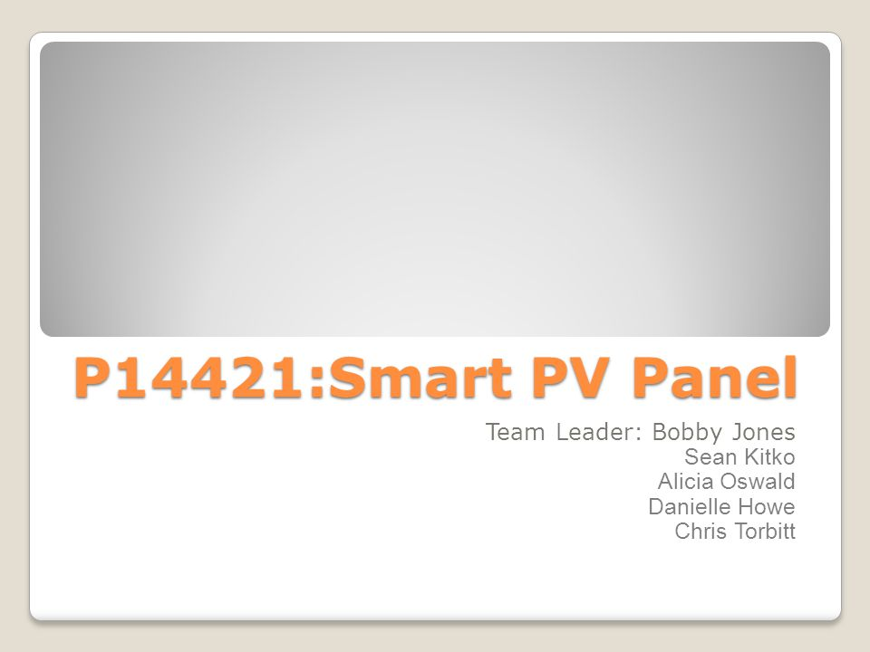 P14421:Smart PV Panel Team Leader: Bobby Jones Sean Kitko Alicia Oswald Danielle Howe Chris Torbitt