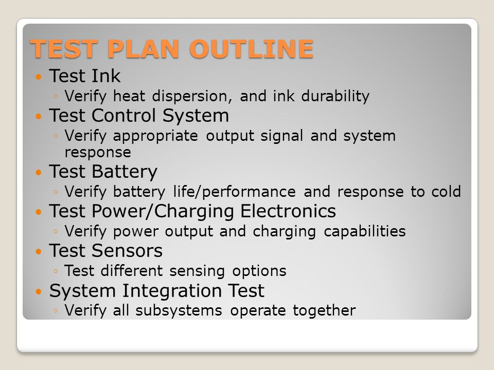 TEST PLAN OUTLINE Test Ink ◦Verify heat dispersion, and ink durability Test Control System ◦Verify appropriate output signal and system response Test