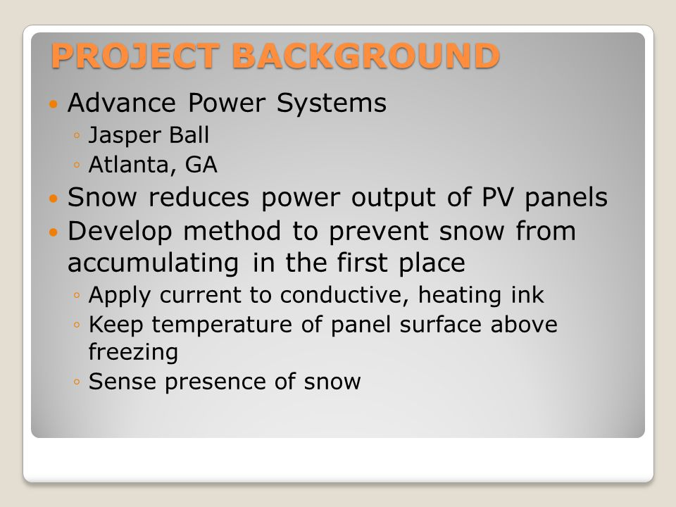 Advance Power Systems ◦Jasper Ball ◦Atlanta, GA Snow reduces power output of PV panels Develop method to prevent snow from accumulating in the first p