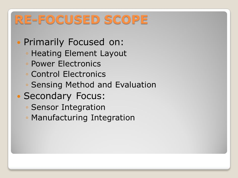 RE-FOCUSED SCOPE Primarily Focused on: ◦Heating Element Layout ◦Power Electronics ◦Control Electronics ◦Sensing Method and Evaluation Secondary Focus: