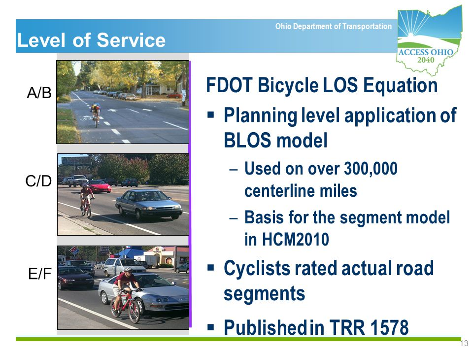 Ohio Department of Transportation 13 FDOT Bicycle LOS Equation  Planning level application of BLOS model – Used on over 300,000 centerline miles – Basis for the segment model in HCM2010  Cyclists rated actual road segments  Published in TRR 1578 A/B E/F C/D Level of Service