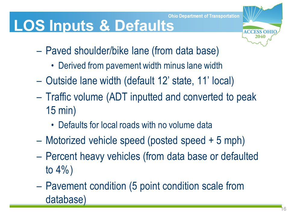 Ohio Department of Transportation 16 –Paved shoulder/bike lane (from data base) Derived from pavement width minus lane width –Outside lane width (default 12' state, 11' local) –Traffic volume (ADT inputted and converted to peak 15 min) Defaults for local roads with no volume data –Motorized vehicle speed (posted speed + 5 mph) –Percent heavy vehicles (from data base or defaulted to 4%) –Pavement condition (5 point condition scale from database) LOS Inputs & Defaults