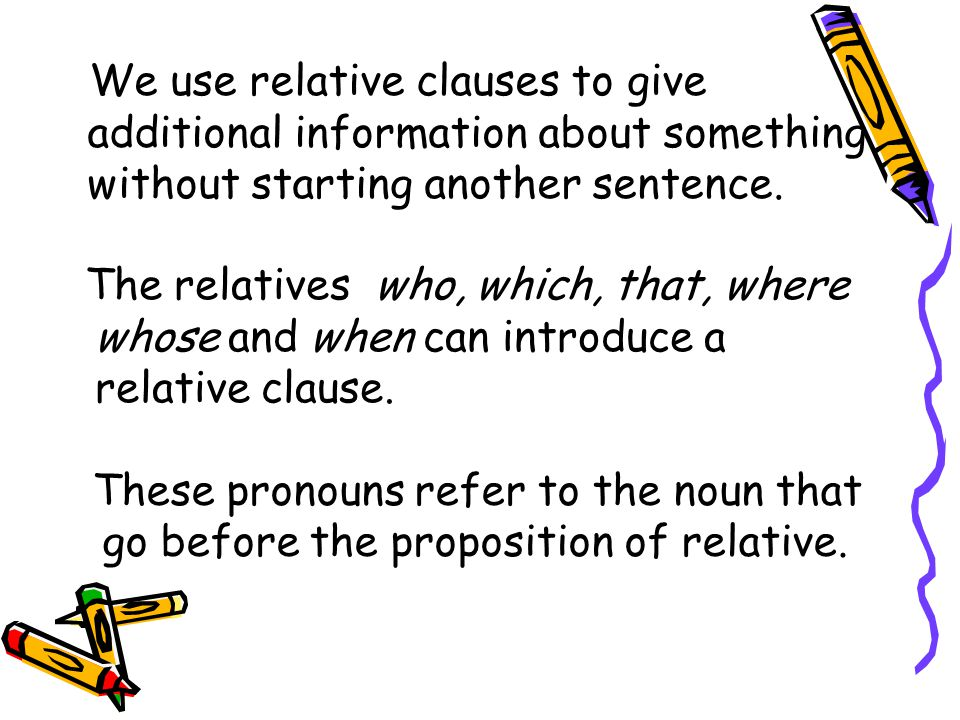 We use relative clauses to give additional information about something without starting another sentence.