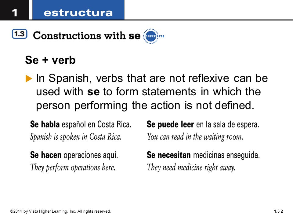 1.3-2 Se + verb  In Spanish, verbs that are not reflexive can be used with se to form statements in which the person performing the action is not def