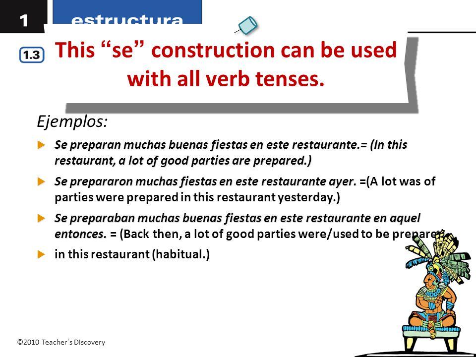 "©2010 Teacher's Discovery This ""se"" construction can be used with all verb tenses. Ejemplos:  Se preparan muchas buenas fiestas en este restaurante.="