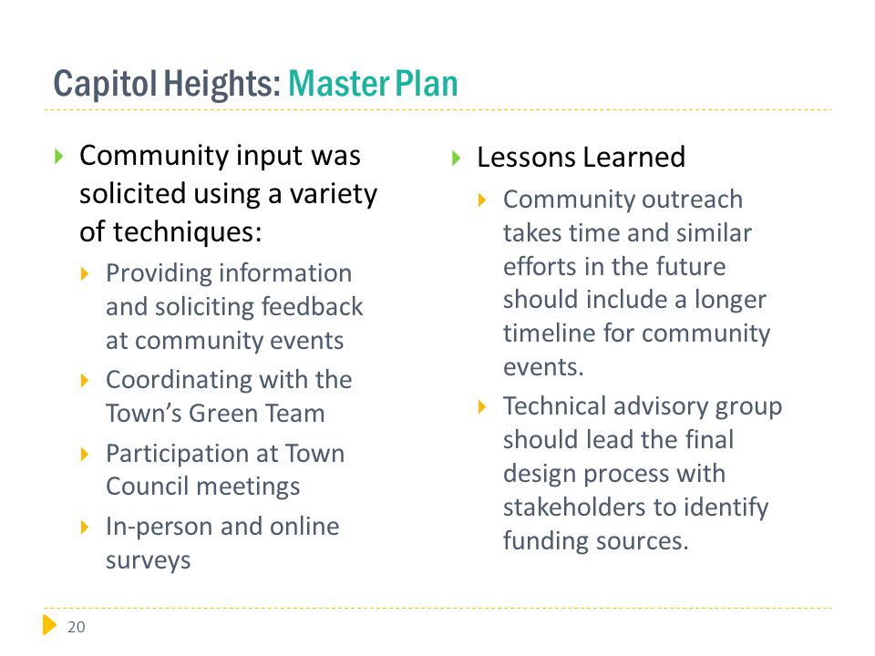Capitol Heights: Master Plan  Community input was solicited using a variety of techniques:  Providing information and soliciting feedback at community events  Coordinating with the Town's Green Team  Participation at Town Council meetings  In-person and online surveys  Lessons Learned  Community outreach takes time and similar efforts in the future should include a longer timeline for community events.