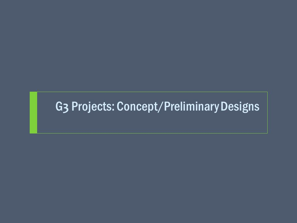 G 3 Projects: Concept/Preliminary Designs