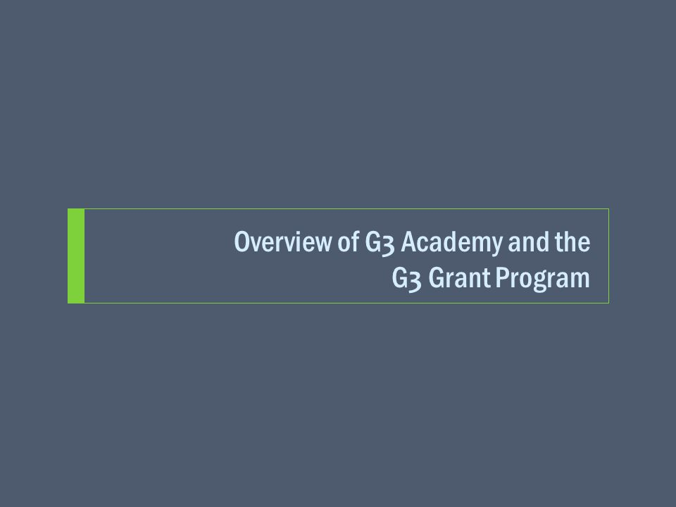 Overview of G 3 Academy and the G 3 Grant Program