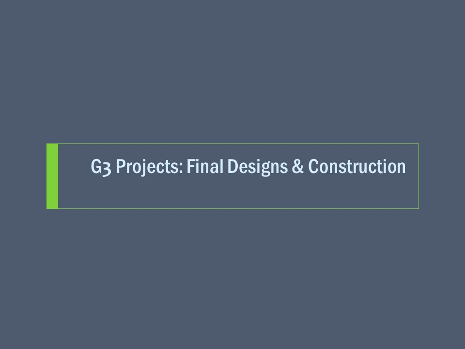 G 3 Projects: Final Designs & Construction