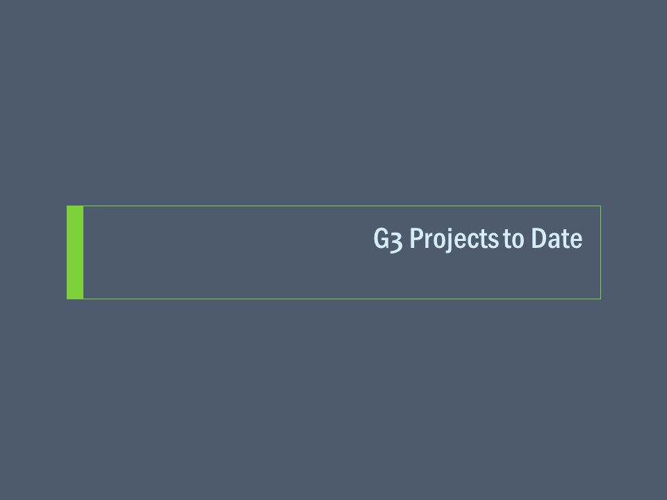 G 3 Projects to Date
