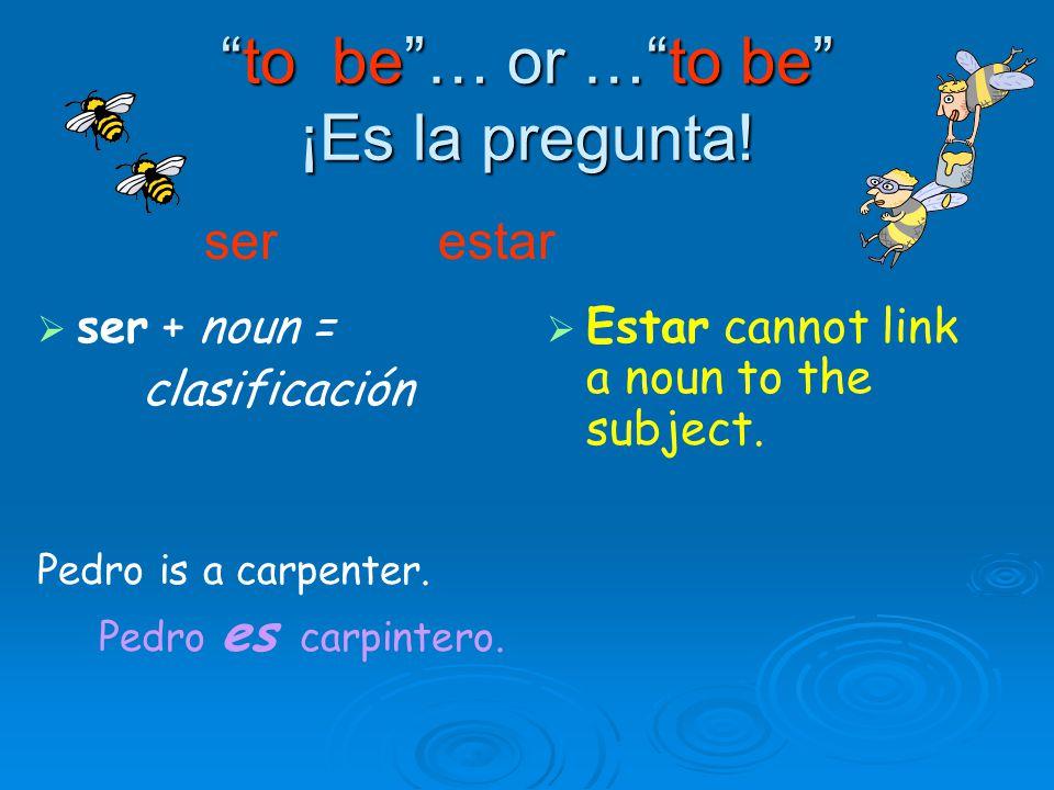 to be … or … to be ¡Es la pregunta.   ser + noun = clasificación Pedro is a carpenter.