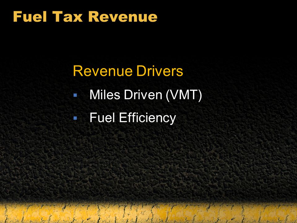 Fuel Tax Revenue Revenue Drivers  Miles Driven (VMT)  Fuel Efficiency