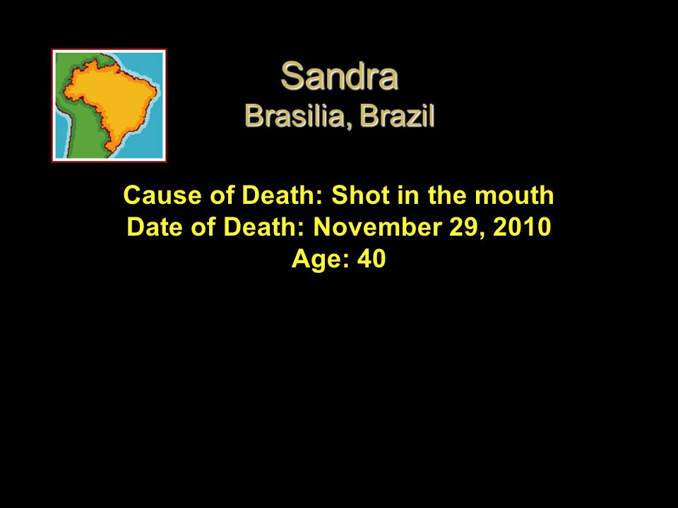 Sandra Brasilia, Brazil Cause of Death: Shot in the mouth Date of Death: November 29, 2010 Age: 40