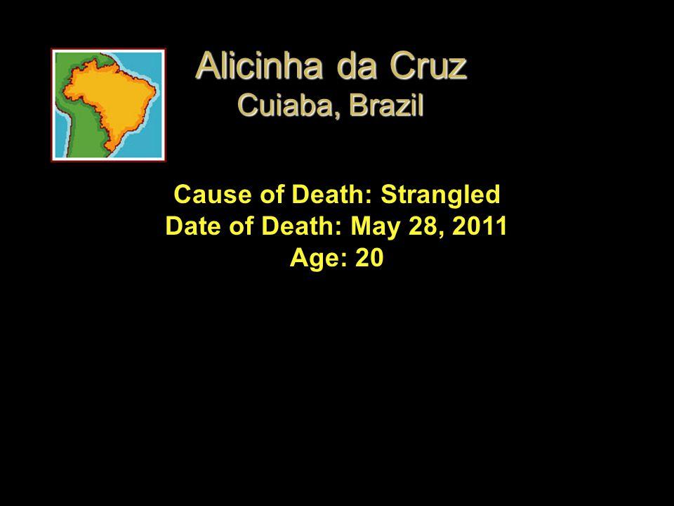 Cause of Death: Strangled Date of Death: May 28, 2011 Age: 20 Alicinha da Cruz Cuiaba, Brazil