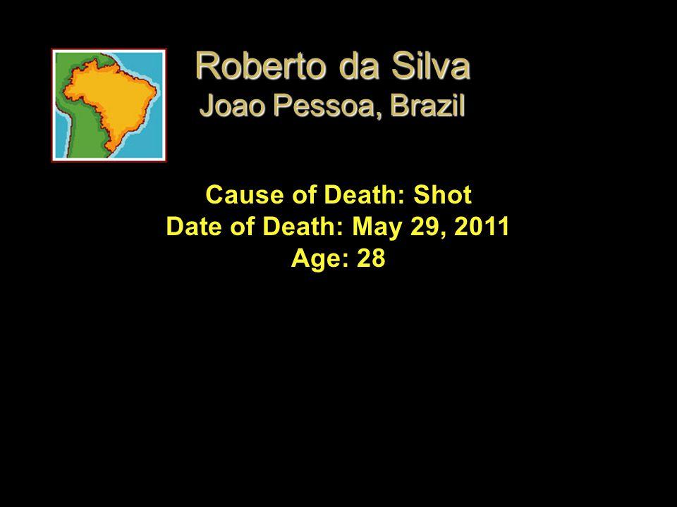 Cause of Death: Shot Date of Death: May 29, 2011 Age: 28 Roberto da Silva Joao Pessoa, Brazil