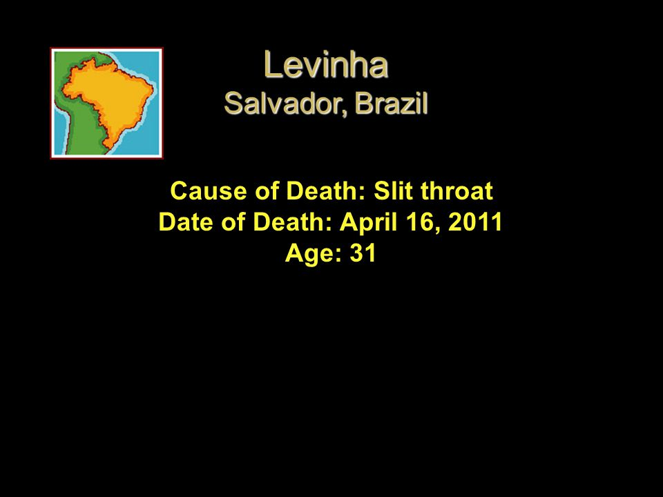 Cause of Death: Slit throat Date of Death: April 16, 2011 Age: 31 Levinha Salvador, Brazil