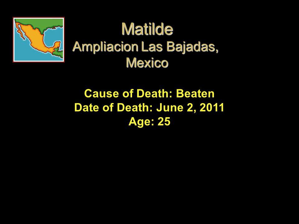 Cause of Death: Beaten Date of Death: June 2, 2011 Age: 25 Matilde Ampliacion Las Bajadas, Mexico