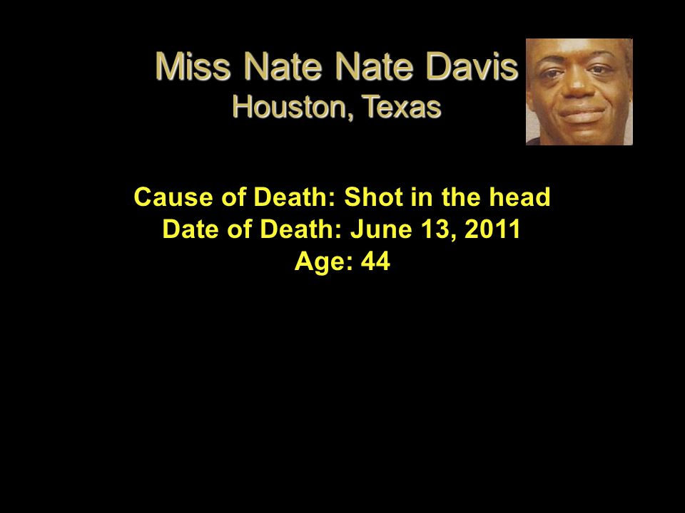 Cause of Death: Shot in the head Date of Death: June 13, 2011 Age: 44 Miss Nate Nate Davis Houston, Texas