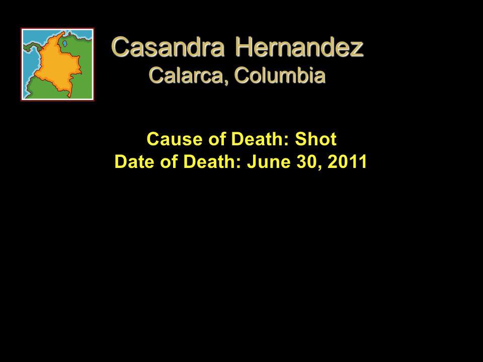 Cause of Death: Shot Date of Death: June 30, 2011 Casandra Hernandez Calarca, Columbia