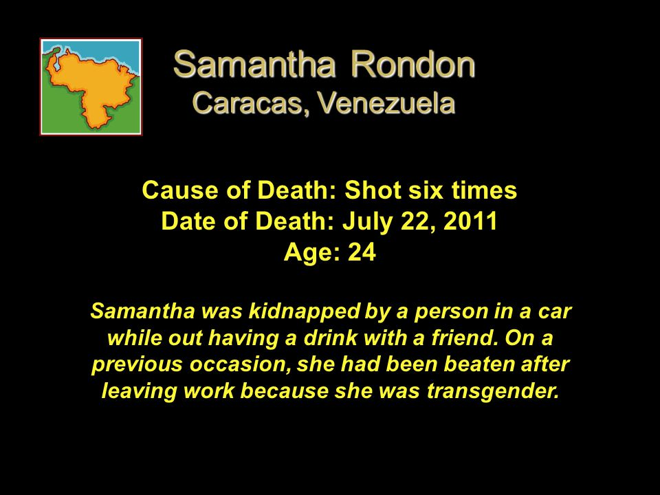 Cause of Death: Shot six times Date of Death: July 22, 2011 Age: 24 Samantha was kidnapped by a person in a car while out having a drink with a friend