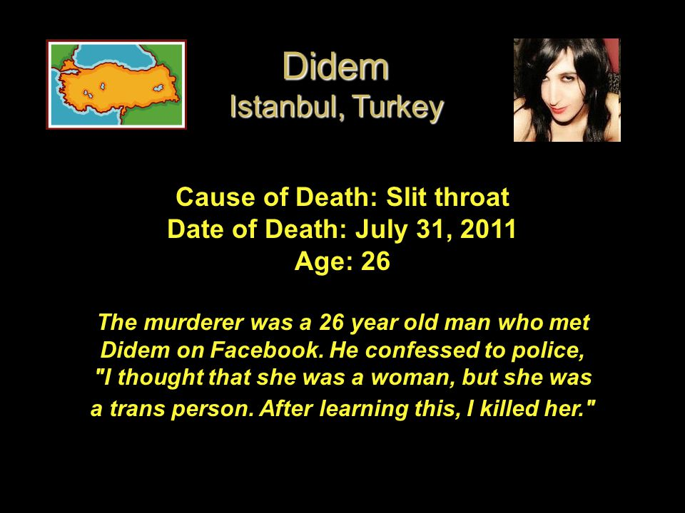 Cause of Death: Slit throat Date of Death: July 31, 2011 Age: 26 The murderer was a 26 year old man who met Didem on Facebook. He confessed to police,