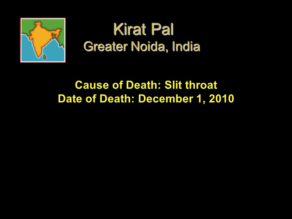Cause of Death: Slit throat Date of Death: December 1, 2010 Kirat Pal Greater Noida, India