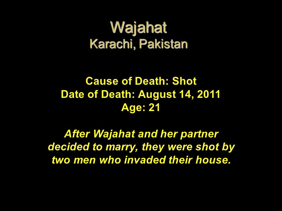 Cause of Death: Shot Date of Death: August 14, 2011 Age: 21 After Wajahat and her partner decided to marry, they were shot by two men who invaded thei