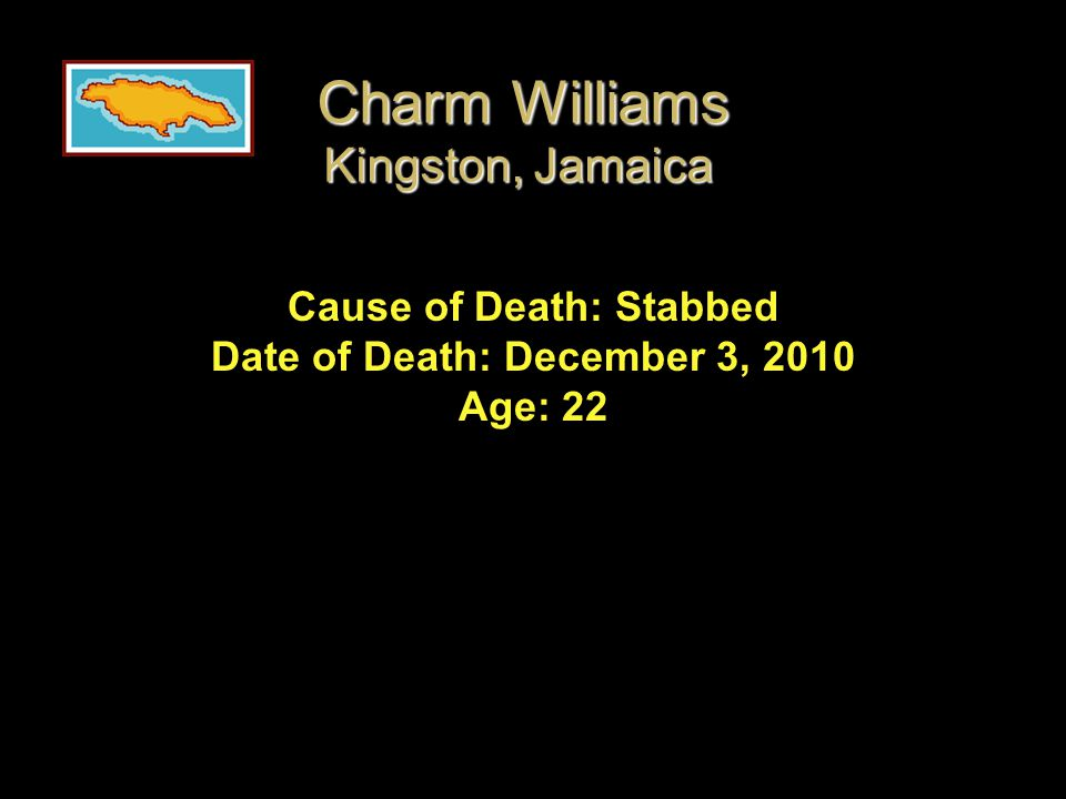 Cause of Death: Stabbed Date of Death: December 3, 2010 Age: 22 Charm Williams Kingston, Jamaica