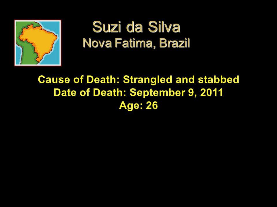 Cause of Death: Strangled and stabbed Date of Death: September 9, 2011 Age: 26 Suzi da Silva Nova Fatima, Brazil