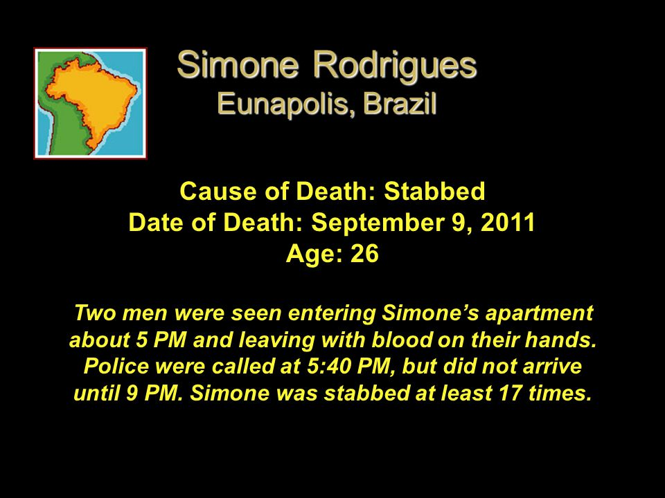 Cause of Death: Stabbed Date of Death: September 9, 2011 Age: 26 Two men were seen entering Simone's apartment about 5 PM and leaving with blood on th