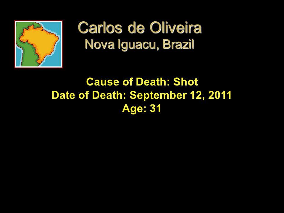 Cause of Death: Shot Date of Death: September 12, 2011 Age: 31 Carlos de Oliveira Nova Iguacu, Brazil