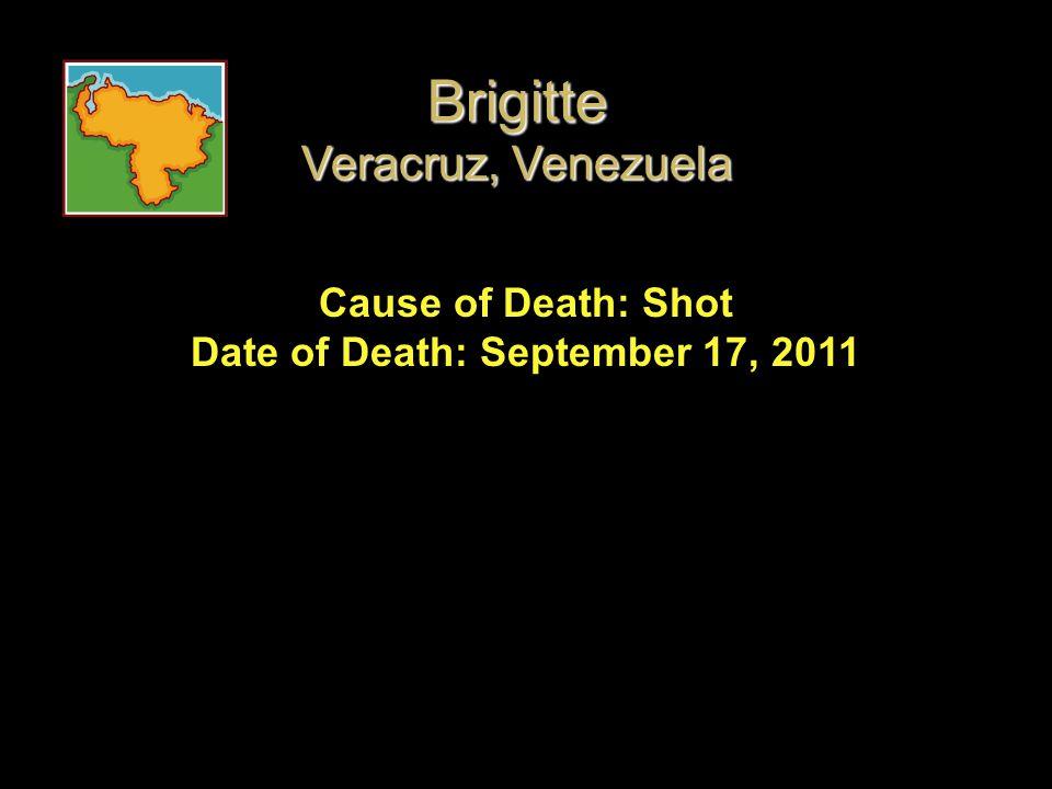 Cause of Death: Shot Date of Death: September 17, 2011 Brigitte Veracruz, Venezuela