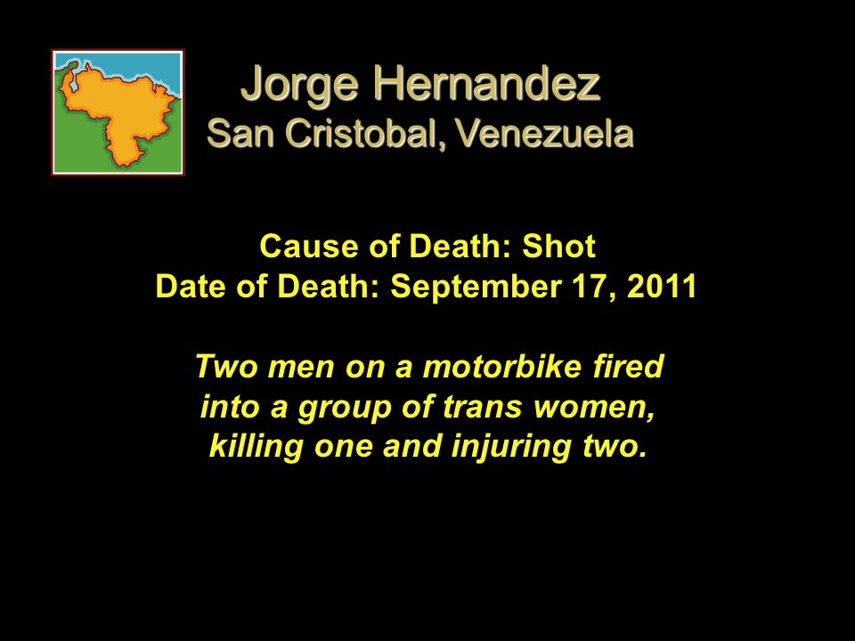 Cause of Death: Shot Date of Death: September 17, 2011 Two men on a motorbike fired into a group of trans women, killing one and injuring two. Jorge H
