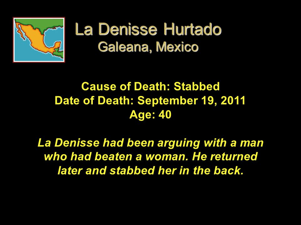 Cause of Death: Stabbed Date of Death: September 19, 2011 Age: 40 La Denisse had been arguing with a man who had beaten a woman. He returned later and