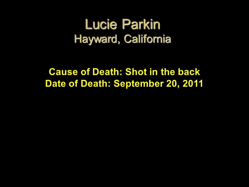 Cause of Death: Shot in the back Date of Death: September 20, 2011 Lucie Parkin Hayward, California