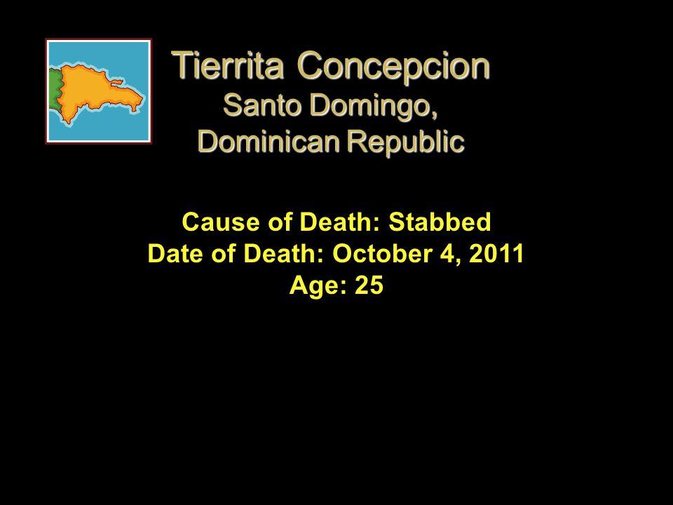 Cause of Death: Stabbed Date of Death: October 4, 2011 Age: 25 Tierrita Concepcion Santo Domingo, Dominican Republic