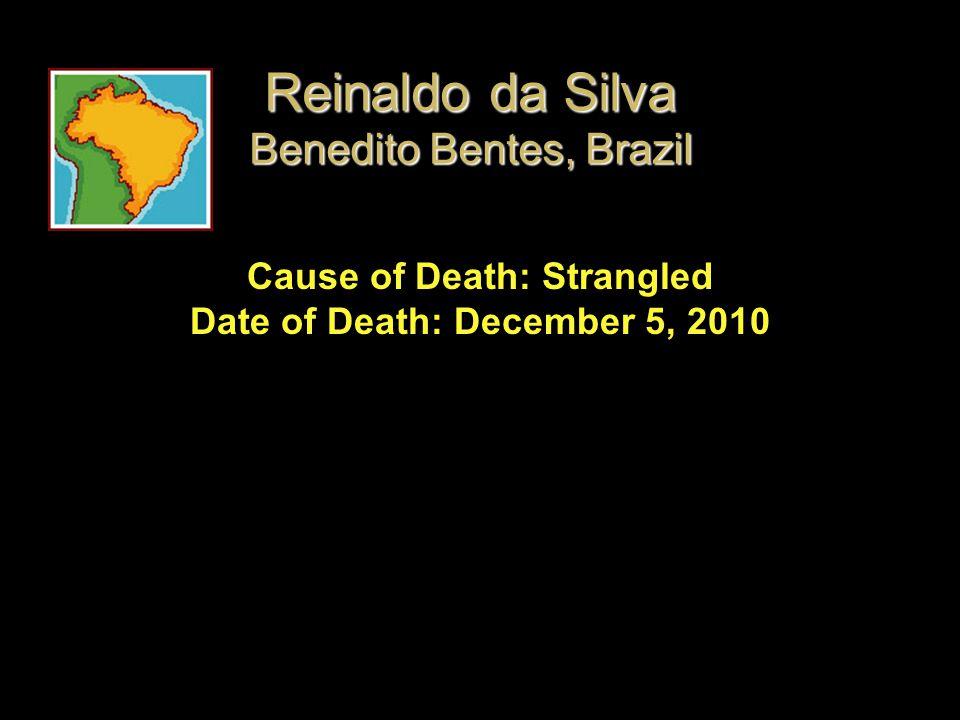 Cause of Death: Strangled Date of Death: December 5, 2010 Reinaldo da Silva Benedito Bentes, Brazil