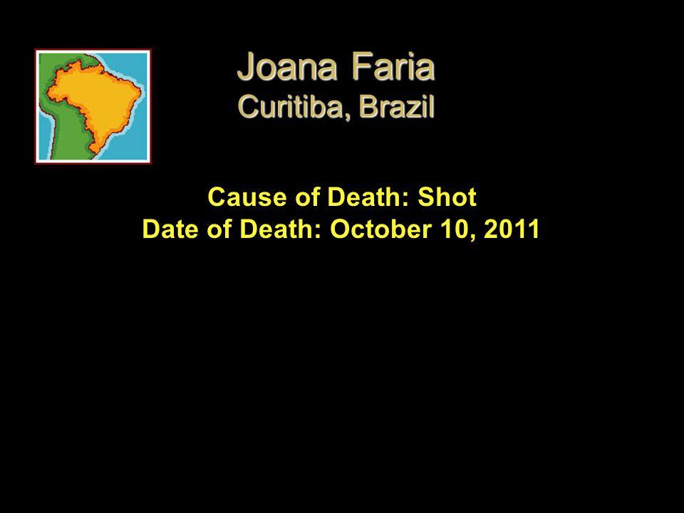 Cause of Death: Shot Date of Death: October 10, 2011 Joana Faria Curitiba, Brazil